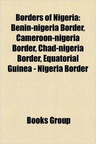 Borders of Nigeria: Benin-Nigeria Border, Cameroon-Nigeria Border, Chad-Nigeria Border, Equatorial Guinea - Nigeria Border