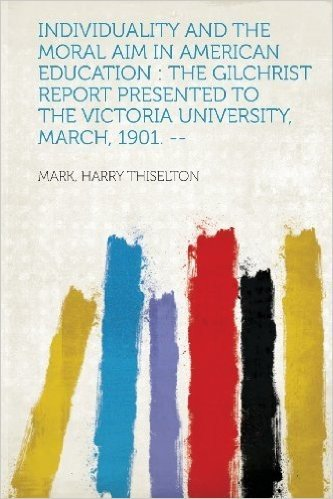 Individuality and the Moral Aim in American Education: The Gilchrist Report Presented to the Victoria University, March, 1901. --