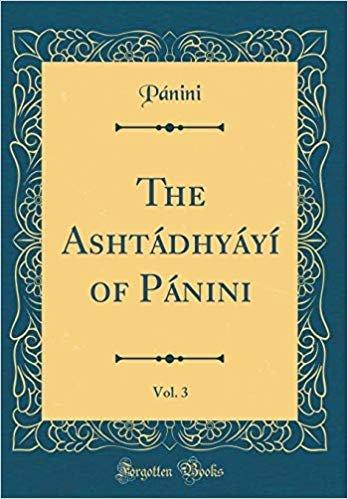 The Ashtádhyáyí of Pánini, Vol. 3 (Classic Reprint)