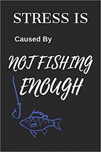 "Stress Is Caused By Not Fishing Enough: Funny Fishing Writing 120 pages Notebook Journal -  Small Lined  (6"" x 9"" )"