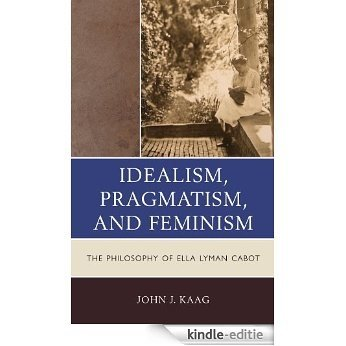 Idealism, Pragmatism, and Feminism: the Philosophy of Ella Lyman Cabot [Kindle-editie]