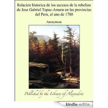 Relacion historica de los sucesos de la rebelion de Jose Gabriel Tupac-Amaru en las provincias del Peru, el ano de 1780 [Kindle-editie]