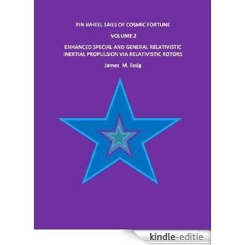 PIN WHEEL SAILS OF COSMIC FORTUNE: VOLUME 2. ENHANCED SPECIAL AND GENERAL RELATIVISTIC  INERTIAL PROPULSION VIA RELATIVISTIC ROTORS. (English Edition) [Kindle-editie]