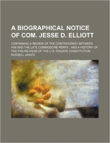 A   Biographical Notice of Com. Jesse D. Elliott; Containing a Review of the Controversy Between Him and the Late Commodore Perry; And a History of Th