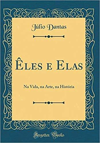 Êles e Elas: Na Vida, na Arte, na História (Classic Reprint)