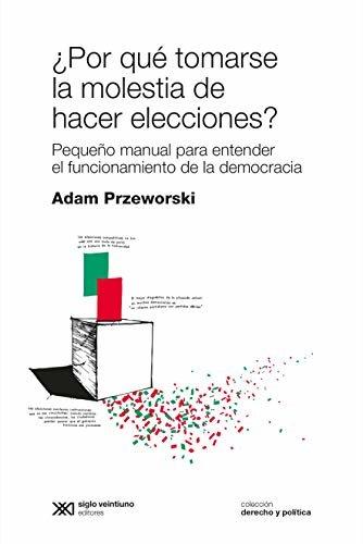 ¿Por qué tomarse la molestia de hacer elecciones? Pequeño manual para entender el funcionamiento de la democracia (Derecho y Política)