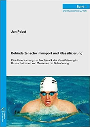 Behindertenschwimmsport und Klassifizierung: Eine Untersuchung zur Problematik der Klassifizierung im Brustschwimmen von Menschen mit Behinderung (Sportwissenschaften)