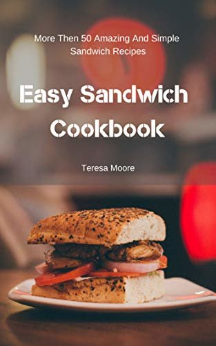 Easy Sandwich Cookbook:  More Then 50 Amazing And Simple Sandwich Recipes (Delicious Recipes Book 55) (English Edition)