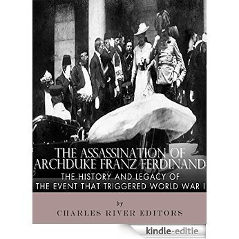 The Assassination of Archduke Franz Ferdinand: The History and Legacy of the Event That Triggered World War I (English Edition) [Kindle-editie]