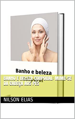 Banho e Beleza Corporal: Mime-se da cabeça aos pés