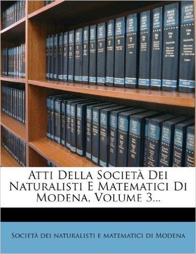 Atti Della Societa Dei Naturalisti E Matematici Di Modena, Volume 3...