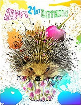 Happy 21st Birthday: Better Than a Birthday Card! Super Sweet Hedgehog Birthday Journal