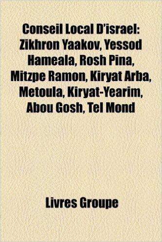 Conseil Local D'Isral: Zikhron Yaakov, Yessod Hamala, Rosh Pina, Mitzpe Ramon, Kiryat Arba, Metoula, Kiryat-Yarim, Abou Gosh, Tel Mond