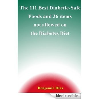 The 111 Best Diabetic Safe Foods and 36 items not allowed on the Diabetes Diet (English Edition) [Kindle-editie]