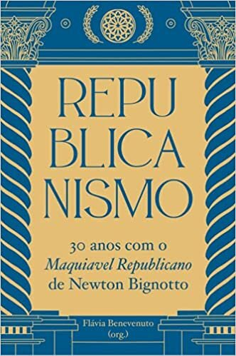 Republicanismo: 30 Anos com o Maquiavel Republicano de Newton Bignotto