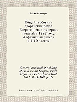 General armorial of nobility of the Russian Empire, which began in 1797. Alphabetical list to the 1-10th parts