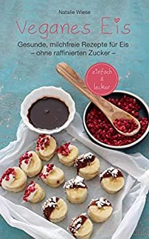 Veganes Eis. Gesunde, milchfreie Rezepte für Eis ohne raffinierten Zucker (German Edition)