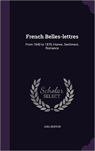 French Belles-Lettres: From 1640 to 1870, Humor, Sentiment, Romance