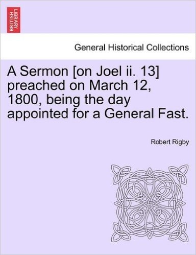 A Sermon [On Joel II. 13] Preached on March 12, 1800, Being the Day Appointed for a General Fast.