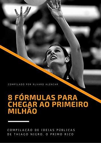 8 FÓRMULAS PARA CHEGAR AO PRIMEIRO MILHÃO: Compilado de ideias públicas de Thiago Nigro, o Primo Rico