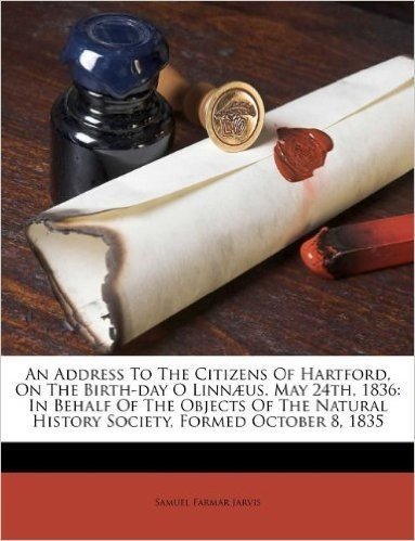 An Address to the Citizens of Hartford, on the Birth-Day O Linnaeus. May 24th, 1836: In Behalf of the Objects of the Natural History Society, Formed October 8, 1835
