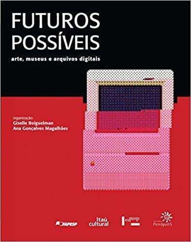 Futuros Possíveis: Arte, Museus e Arquivos Digitais