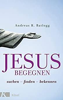 Jesus begegnen: suchen - finden - bekennen (German Edition)