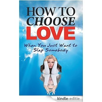 How to Choose Love When You Just Want to Slap Somebody (English Edition) [Kindle-editie]