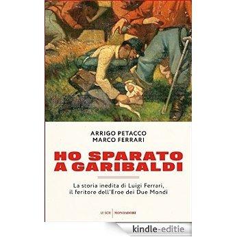 Ho sparato a Garibaldi: La storia inedita di Luigi Ferrari, il feritore dell'Eroe dei Due Mondi (Italian Edition) [Kindle-editie]