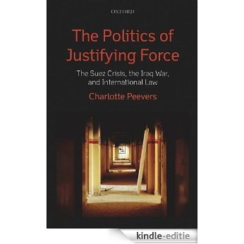 The Politics of Justifying Force: The Suez Crisis, the Iraq War, and International Law [Kindle-editie]