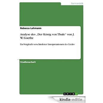 """Analyse des  """"Der König von Thule""""  von J. W. Goethe: Ein Vergleich verschiedener  Interpretationen des Liedes [Kindle-editie]"""