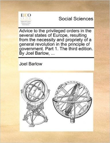 Advice to the Privileged Orders in the Several States of Europe, Resulting from the Necessity and Propriety of a General Revolution in the Principle ... 1. the Third Edition. by Joel Barlow, ...