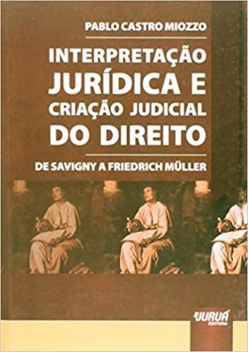 Interpretação Jurídica e Criação Judicial do Direito: De Savigny a Friedrich Müller
