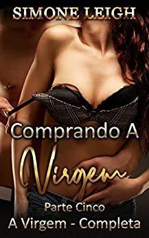 Comprando a Virgem Parte 5 - A Virgem Cumprida: Uma Aventura Erótica BDSM