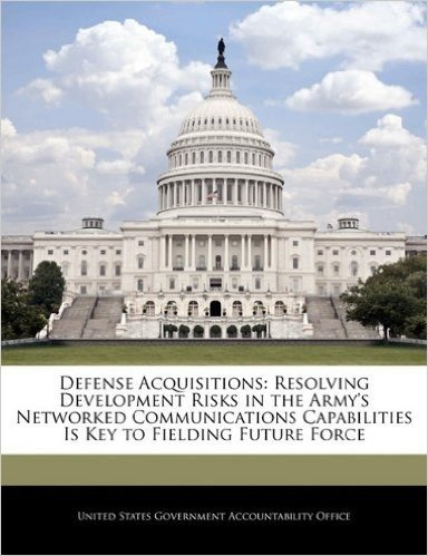 Defense Acquisitions: Resolving Development Risks in the Army's Networked Communications Capabilities Is Key to Fielding Future Force
