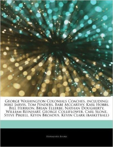 Articles on George Washington Colonials Coaches, Including: Mike Jarvis, Tom Penders, Babe McCarthy, Karl Hobbs, Bill Herrion, Brian Ellerbe, Nathan D