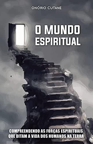 O MUNDO ESPIRITUAL: Compreendendo as Forças Espirituais que Ditam a Vida dos Humanos na Terra