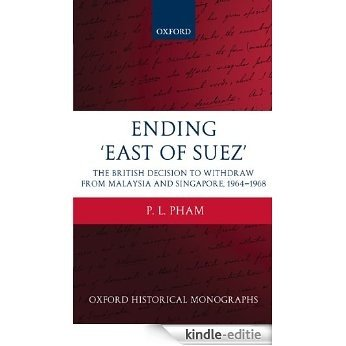 Ending 'East of Suez': The British Decision to Withdraw from Malaysia and Singapore 1964-1968 (Oxford Historical Monographs) [Kindle-editie]