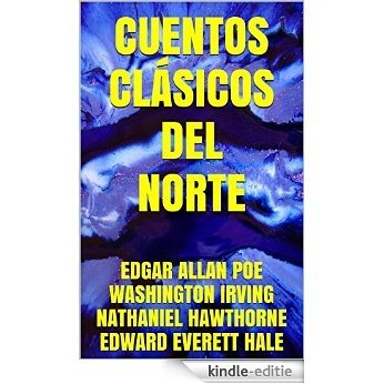 Cuentos Clásicos del Norte: Edgar Allan Poe, Washington Irving, Nathaniel Hawthorne, Edward Everett Hale (Spanish Edition) [Kindle-editie]