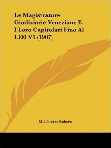 Le Magistrature Giudiziarie Veneziane E I Loro Capitolari Fino Al 1300 V1 (1907)