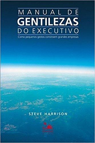 Manual de Gentilezas do Executivo. Como Pequenos Gestos Constroem Grandes Empresas