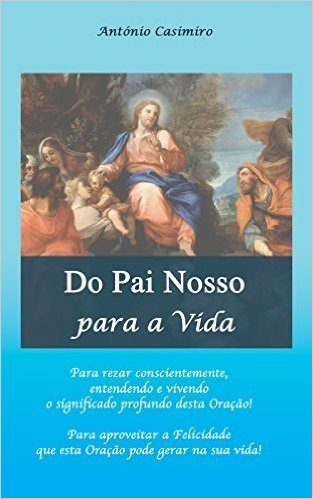 Do Pai Nosso para a Vida (Versão em Português de Portugal) (Colecção - É sempre possível viver cada instante em Felicidade: ter Vida!)