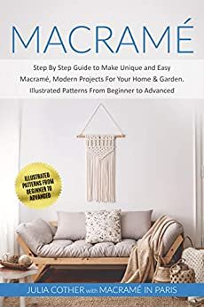 Macramé: Step By Step Guide to Make Unique and Easy Macramé, Modern Projects for Your Home & Garden. Illustrated Patterns From Beginner to Advanced (English Edition)