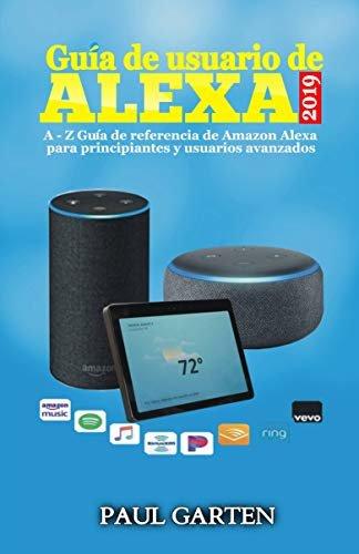 Guía de Usuario de Alexa 2019: A - Z Guía de referencia de Amazon Alexa para principiantes y usuarios avanzados