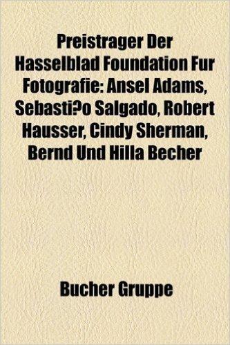 Preistrager Der Hasselblad Foundation Fur Fotografie: Ansel Adams, Sebastiao Salgado, Robert Hausser, Cindy Sherman, Bernd Und Hilla Becher