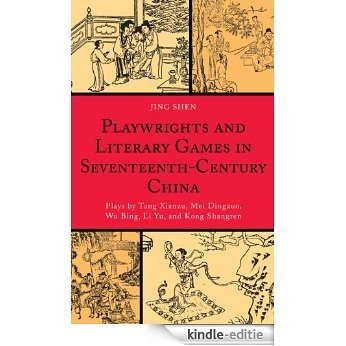 Playwrights and Literary Games in Seventeenth-Century China: Plays by Tang Xianzu, Mei Dingzuo, Wu Bing, Li Yu, and Kong Shangren (Challenges Facing Chinese) [Kindle-editie]