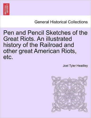 Pen and Pencil Sketches of the Great Riots. an Illustrated History of the Railroad and Other Great American Riots, Etc.