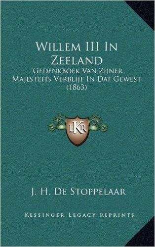 Willem III in Zeeland: Gedenkboek Van Zijner Majesteits Verblijf in DAT Gewest (1863)