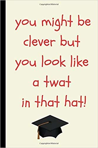 You Might Be Clever But You Look Like A Twat In That Hat!: Funny Graduation Gift Journal For High School Or University Graduate  (Cool Novelty Message Notebook - Great Alternative To A Card)