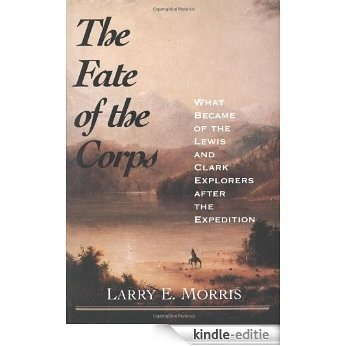 The Fate of the Corps: What Became of the Lewis and Clark Explorers After the Expedition [Kindle-editie]